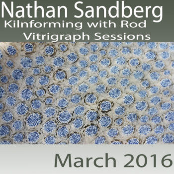 Nathan Sandberg – Kilnforming with Rod: Vitrigraph Sessions